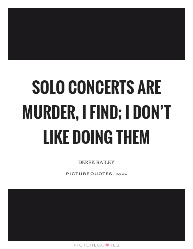 Solo concerts are murder, I find; I don't like doing them Picture Quote #1