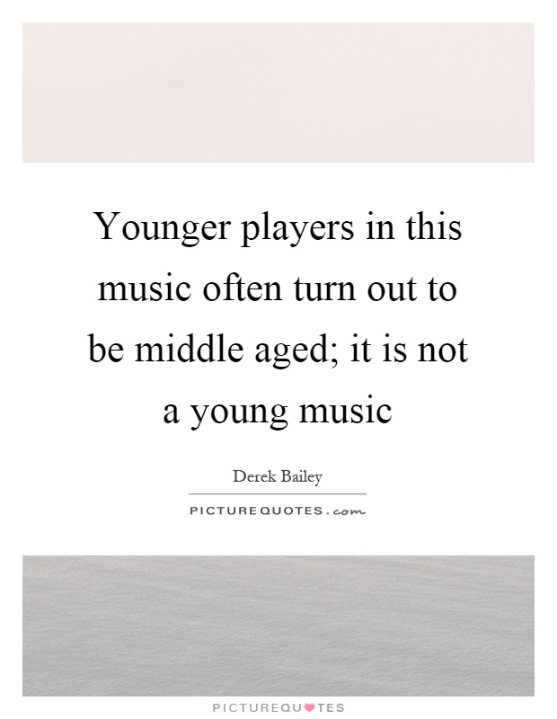 Younger players in this music often turn out to be middle aged; it is not a young music Picture Quote #1