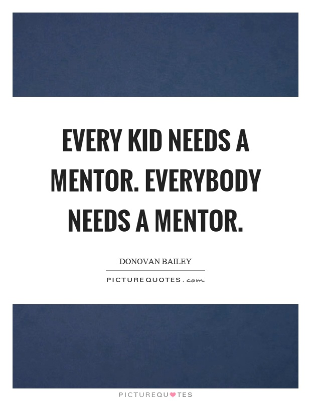 Every kid needs a mentor. Everybody needs a mentor Picture Quote #1