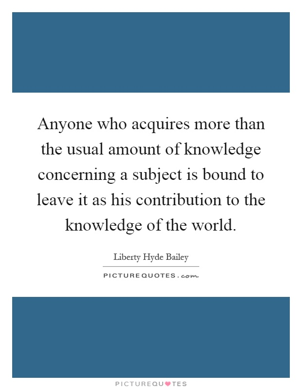Anyone who acquires more than the usual amount of knowledge concerning a subject is bound to leave it as his contribution to the knowledge of the world Picture Quote #1