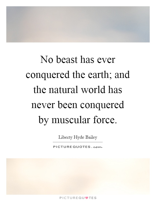 No beast has ever conquered the earth; and the natural world has never been conquered by muscular force Picture Quote #1