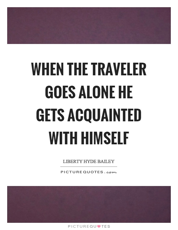 When the traveler goes alone he gets acquainted with himself Picture Quote #1