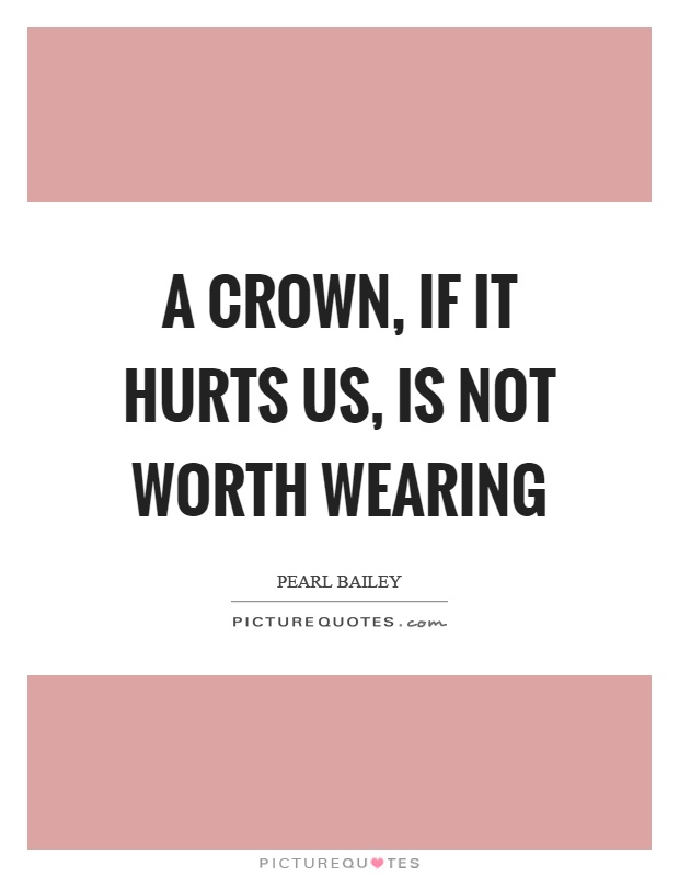 A crown, if it hurts us, is not worth wearing Picture Quote #1