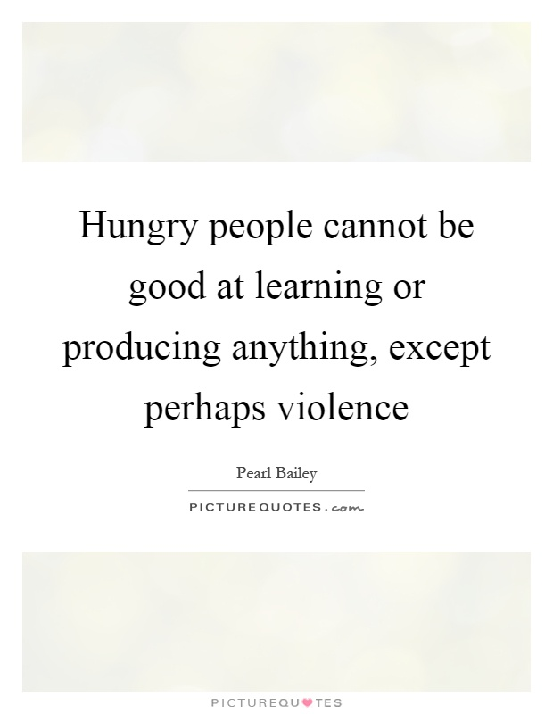 Hungry people cannot be good at learning or producing anything, except perhaps violence Picture Quote #1