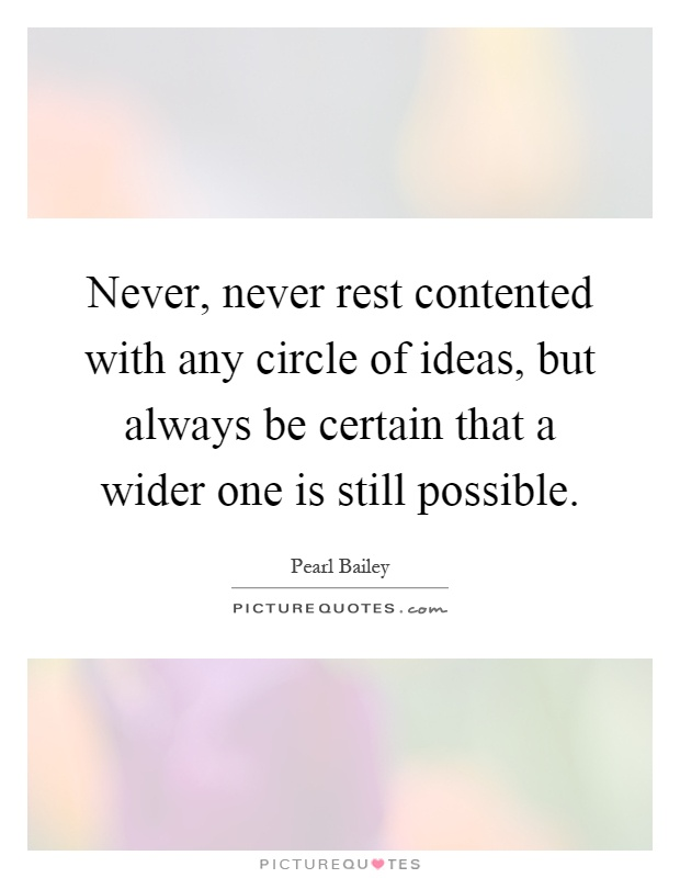 Never, never rest contented with any circle of ideas, but always be certain that a wider one is still possible Picture Quote #1