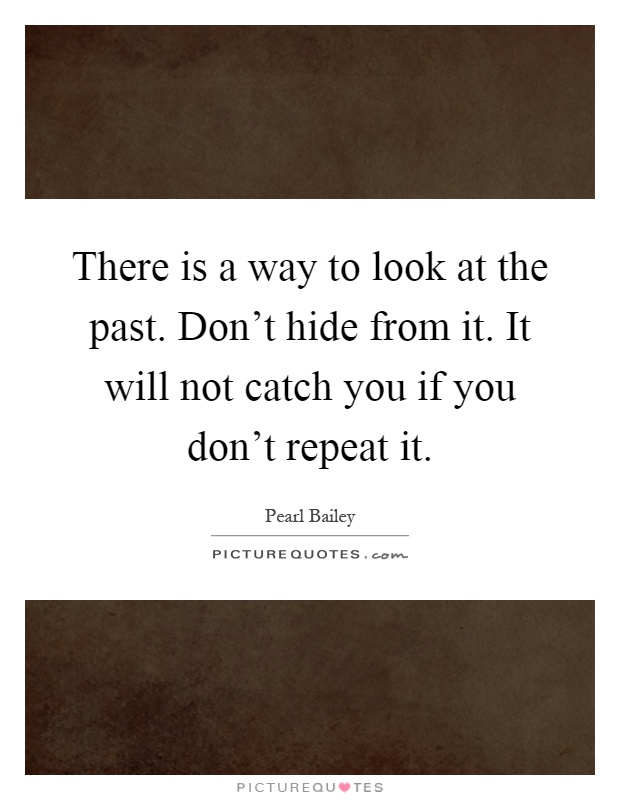 There is a way to look at the past. Don't hide from it. It will not catch you if you don't repeat it Picture Quote #1
