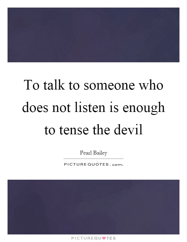 To talk to someone who does not listen is enough to tense the devil Picture Quote #1