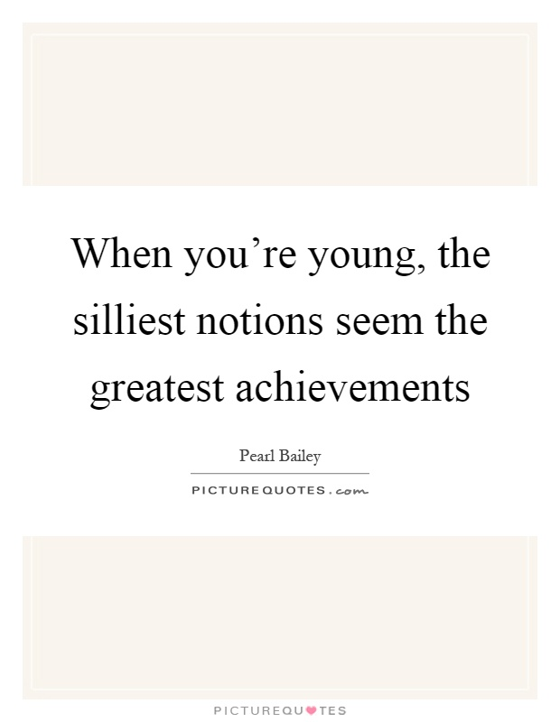 When you're young, the silliest notions seem the greatest achievements Picture Quote #1