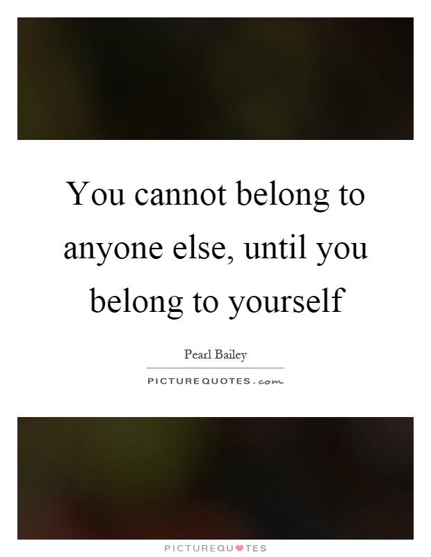 You cannot belong to anyone else, until you belong to yourself Picture Quote #1