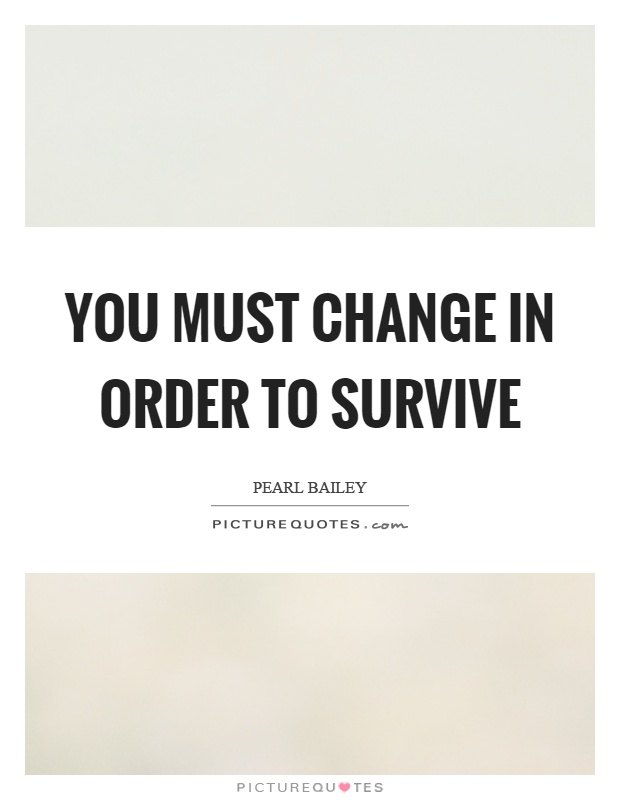 You must change in order to survive Picture Quote #1