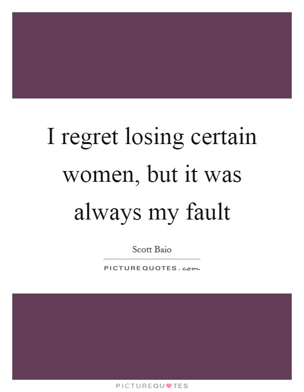I regret losing certain women, but it was always my fault Picture Quote #1