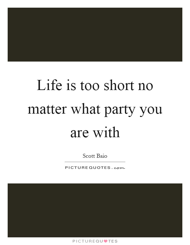 Life is too short no matter what party you are with Picture Quote #1