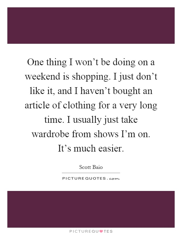 One thing I won't be doing on a weekend is shopping. I just don't like it, and I haven't bought an article of clothing for a very long time. I usually just take wardrobe from shows I'm on. It's much easier Picture Quote #1