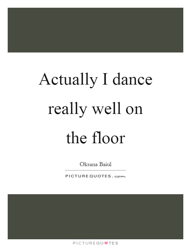 Actually I dance really well on the floor Picture Quote #1