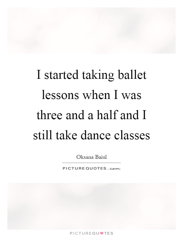 I started taking ballet lessons when I was three and a half and I still take dance classes Picture Quote #1