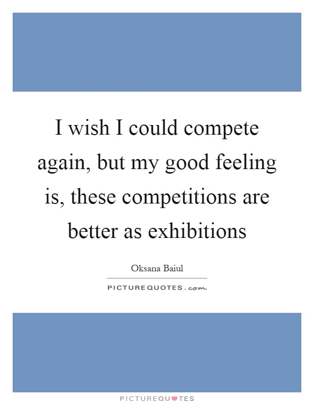 I wish I could compete again, but my good feeling is, these competitions are better as exhibitions Picture Quote #1