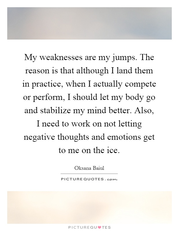 My weaknesses are my jumps. The reason is that although I land them in practice, when I actually compete or perform, I should let my body go and stabilize my mind better. Also, I need to work on not letting negative thoughts and emotions get to me on the ice Picture Quote #1