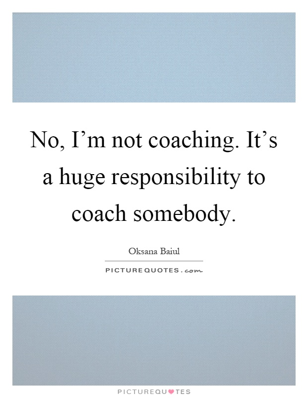 No, I'm not coaching. It's a huge responsibility to coach somebody Picture Quote #1