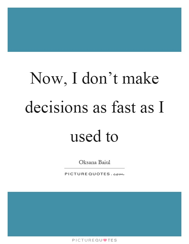 Now, I don't make decisions as fast as I used to Picture Quote #1