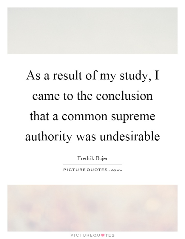 As a result of my study, I came to the conclusion that a common supreme authority was undesirable Picture Quote #1