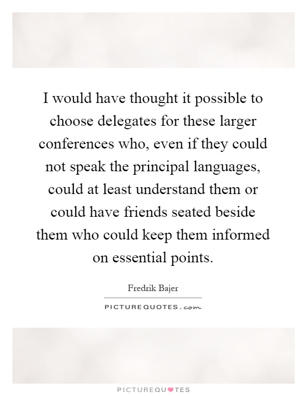 I would have thought it possible to choose delegates for these larger conferences who, even if they could not speak the principal languages, could at least understand them or could have friends seated beside them who could keep them informed on essential points Picture Quote #1