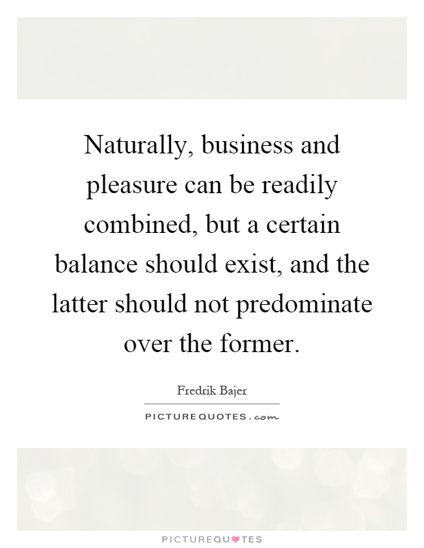 Naturally, business and pleasure can be readily combined, but a certain balance should exist, and the latter should not predominate over the former Picture Quote #1