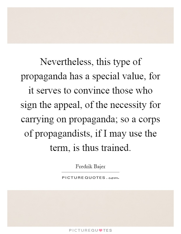Nevertheless, this type of propaganda has a special value, for it serves to convince those who sign the appeal, of the necessity for carrying on propaganda; so a corps of propagandists, if I may use the term, is thus trained Picture Quote #1