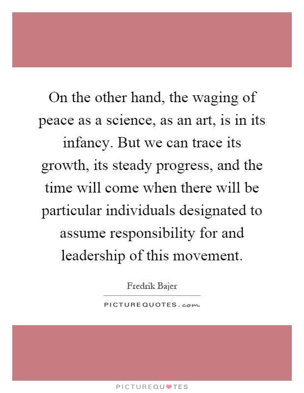 On the other hand, the waging of peace as a science, as an art, is in its infancy. But we can trace its growth, its steady progress, and the time will come when there will be particular individuals designated to assume responsibility for and leadership of this movement Picture Quote #1