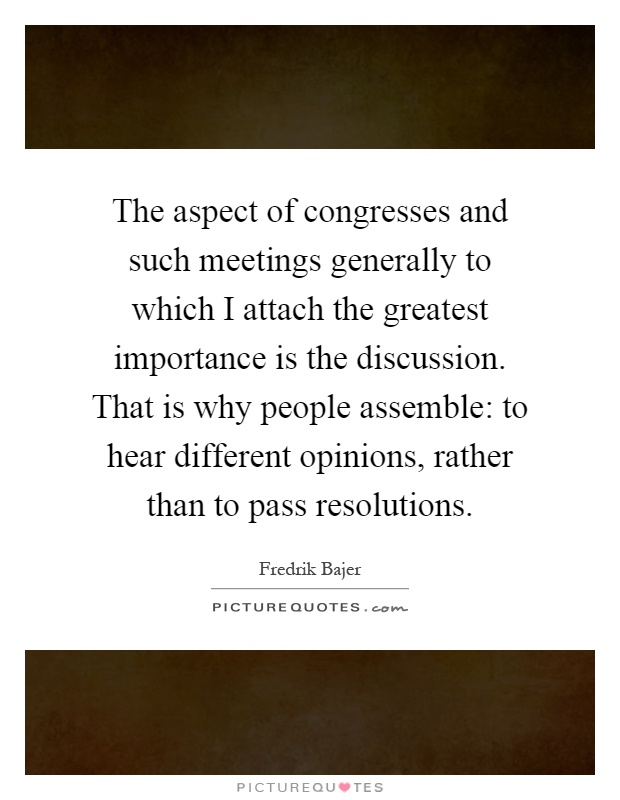 The aspect of congresses and such meetings generally to which I attach the greatest importance is the discussion. That is why people assemble: to hear different opinions, rather than to pass resolutions Picture Quote #1