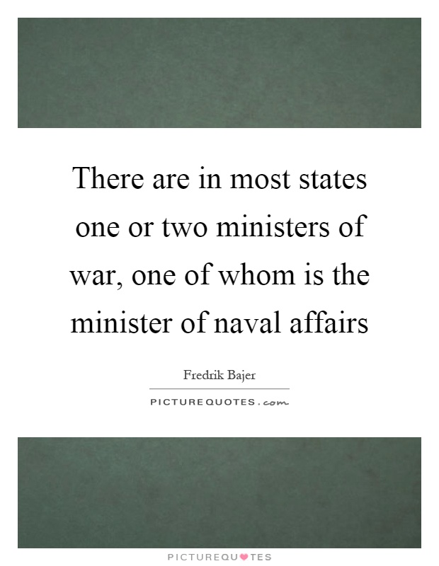 There are in most states one or two ministers of war, one of whom is the minister of naval affairs Picture Quote #1