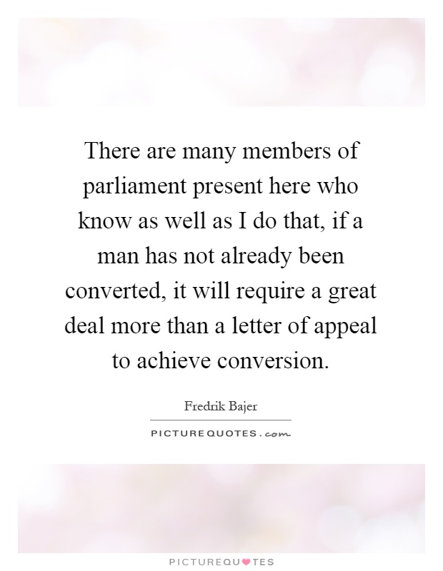 There are many members of parliament present here who know as well as I do that, if a man has not already been converted, it will require a great deal more than a letter of appeal to achieve conversion Picture Quote #1