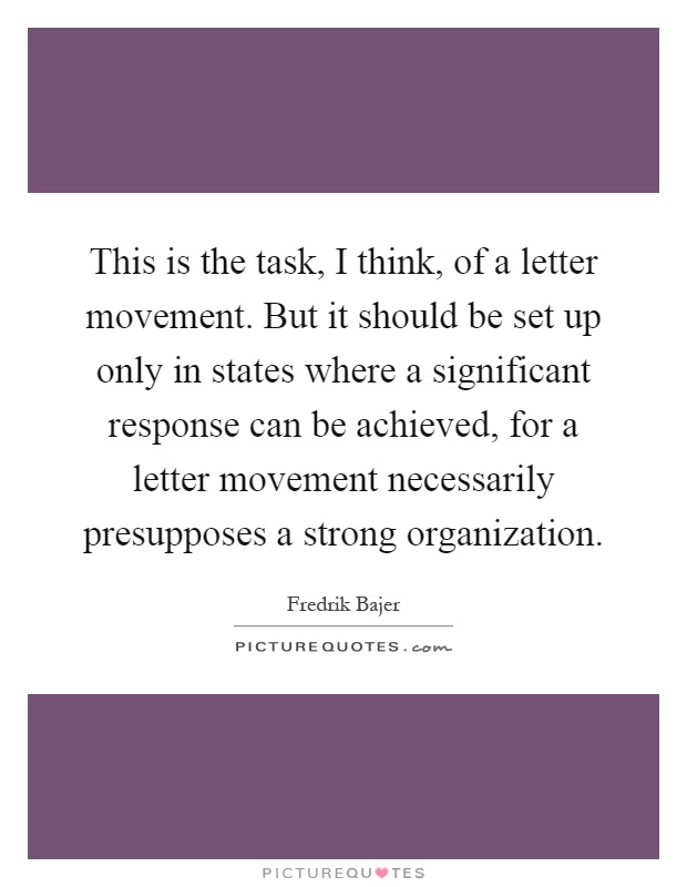 This is the task, I think, of a letter movement. But it should be set up only in states where a significant response can be achieved, for a letter movement necessarily presupposes a strong organization Picture Quote #1