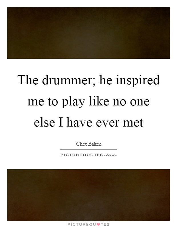 The drummer; he inspired me to play like no one else I have ever met Picture Quote #1