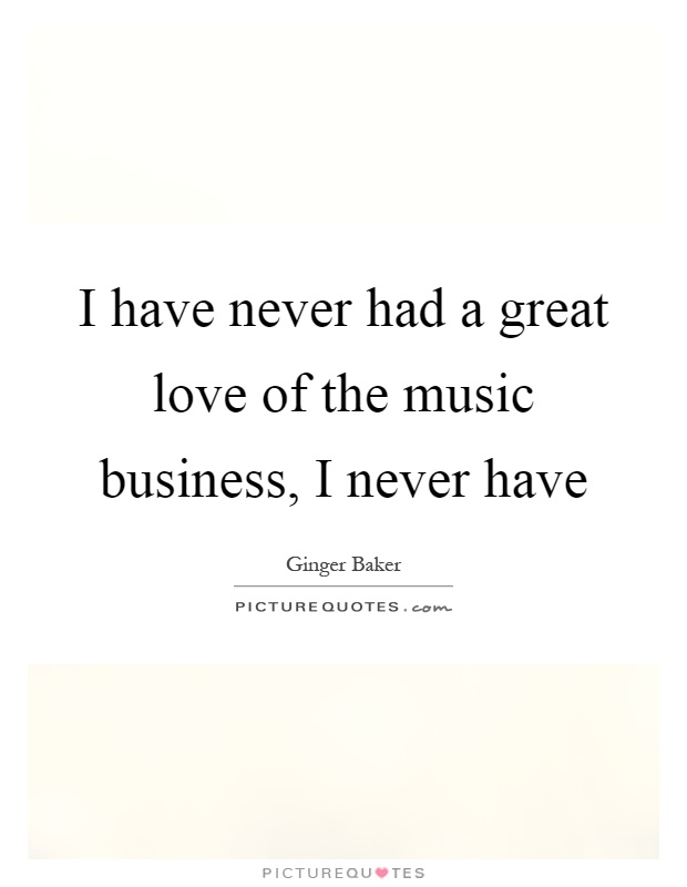 I have never had a great love of the music business, I never have Picture Quote #1