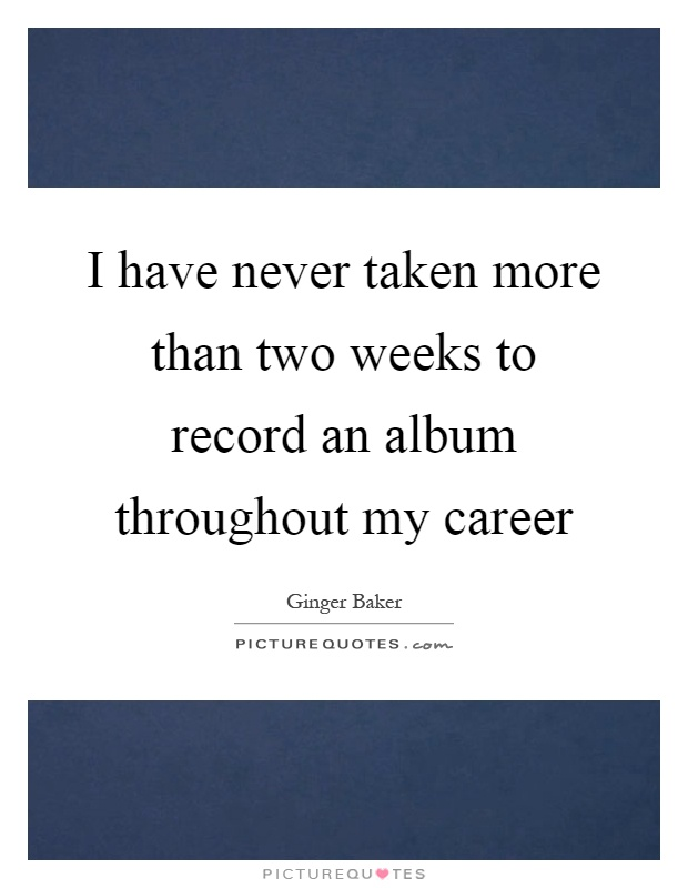 I have never taken more than two weeks to record an album throughout my career Picture Quote #1