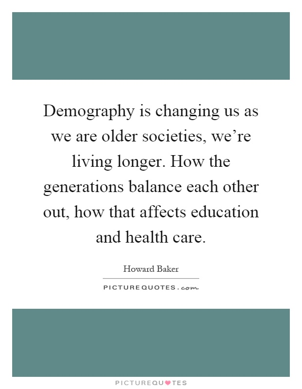 Demography is changing us as we are older societies, we're living longer. How the generations balance each other out, how that affects education and health care Picture Quote #1