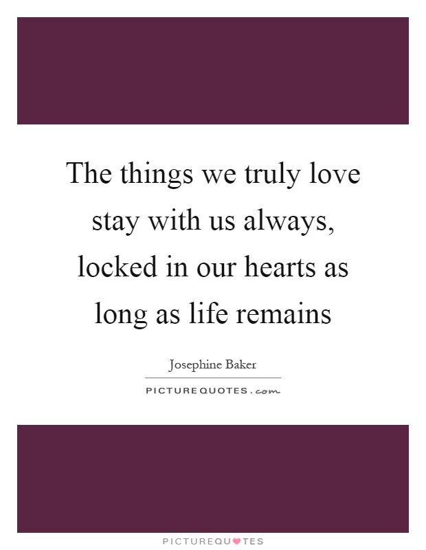 The things we truly love stay with us always, locked in our hearts as long as life remains Picture Quote #1