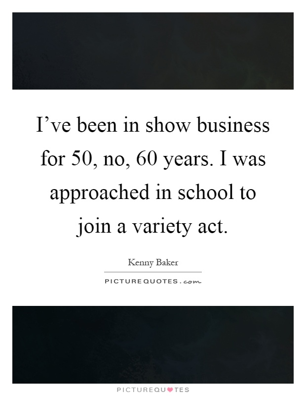I've been in show business for 50, no, 60 years. I was approached in school to join a variety act Picture Quote #1