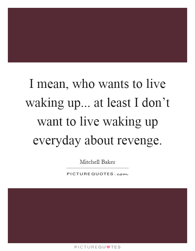 I mean, who wants to live waking up... at least I don't want to live waking up everyday about revenge Picture Quote #1