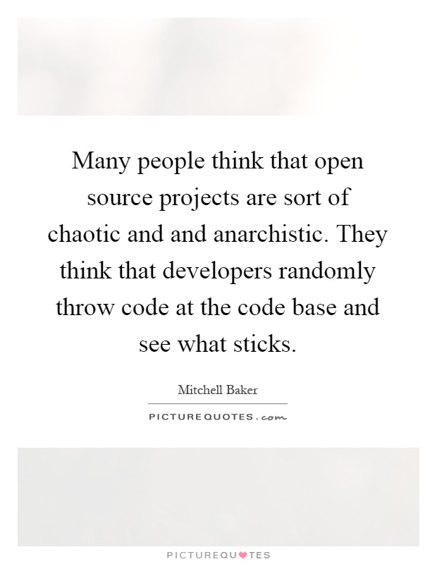 Many people think that open source projects are sort of chaotic and and anarchistic. They think that developers randomly throw code at the code base and see what sticks Picture Quote #1