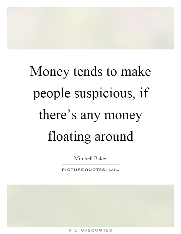 Money tends to make people suspicious, if there's any money floating around Picture Quote #1