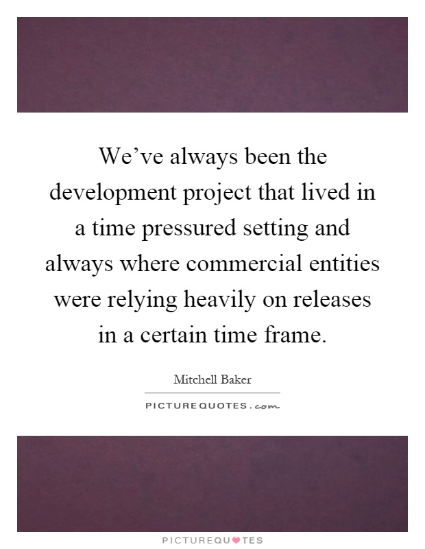We've always been the development project that lived in a time pressured setting and always where commercial entities were relying heavily on releases in a certain time frame Picture Quote #1