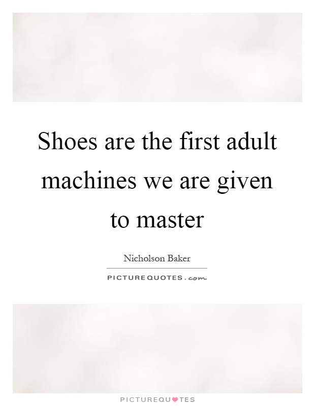 Shoes are the first adult machines we are given to master Picture Quote #1