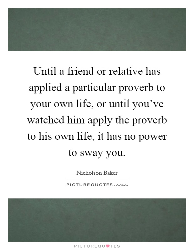 Until a friend or relative has applied a particular proverb to your own life, or until you've watched him apply the proverb to his own life, it has no power to sway you Picture Quote #1