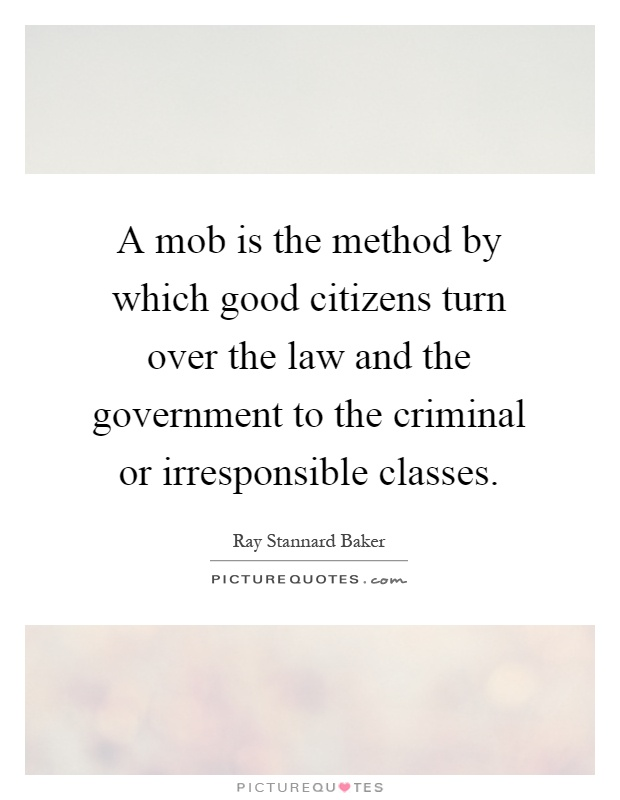 A mob is the method by which good citizens turn over the law and the government to the criminal or irresponsible classes Picture Quote #1