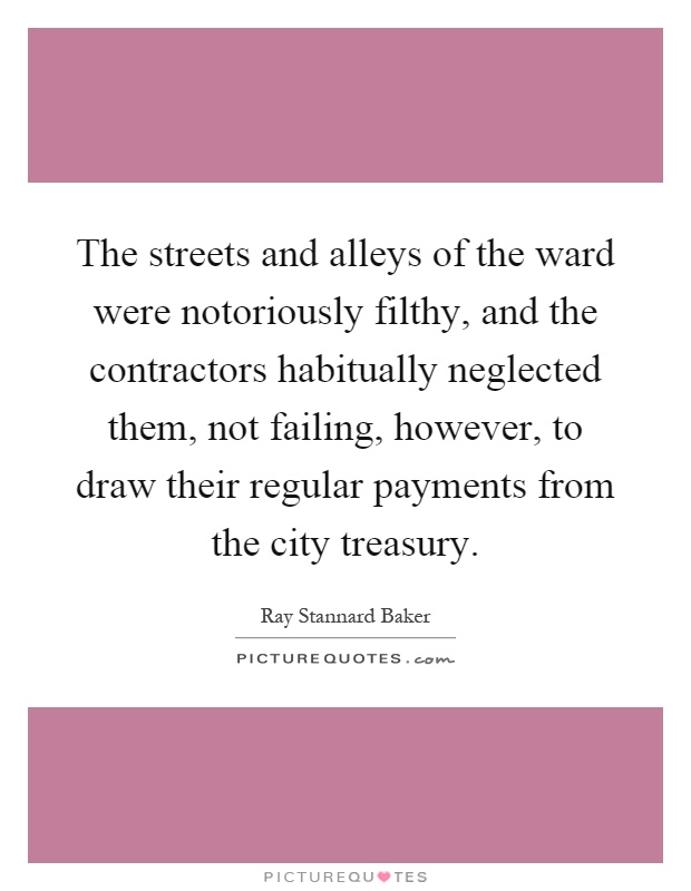 The streets and alleys of the ward were notoriously filthy, and the contractors habitually neglected them, not failing, however, to draw their regular payments from the city treasury Picture Quote #1