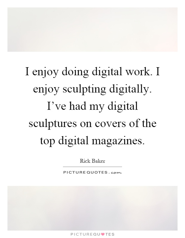 I enjoy doing digital work. I enjoy sculpting digitally. I've had my digital sculptures on covers of the top digital magazines Picture Quote #1