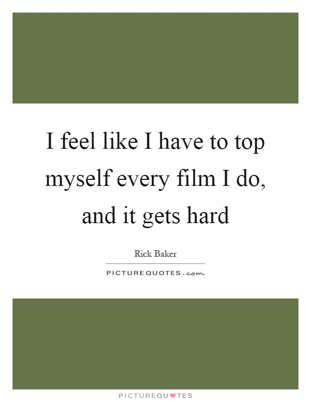 I feel like I have to top myself every film I do, and it gets hard Picture Quote #1