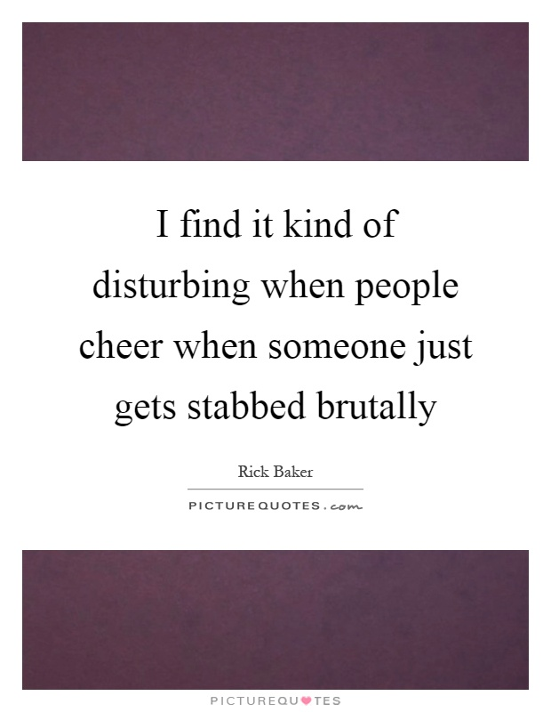 I find it kind of disturbing when people cheer when someone just gets stabbed brutally Picture Quote #1