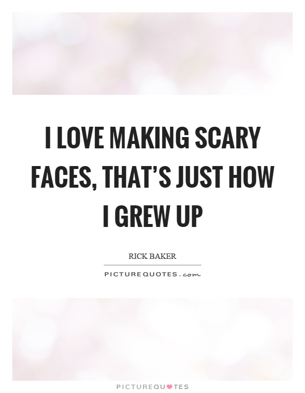 I love making scary faces, that's just how I grew up Picture Quote #1